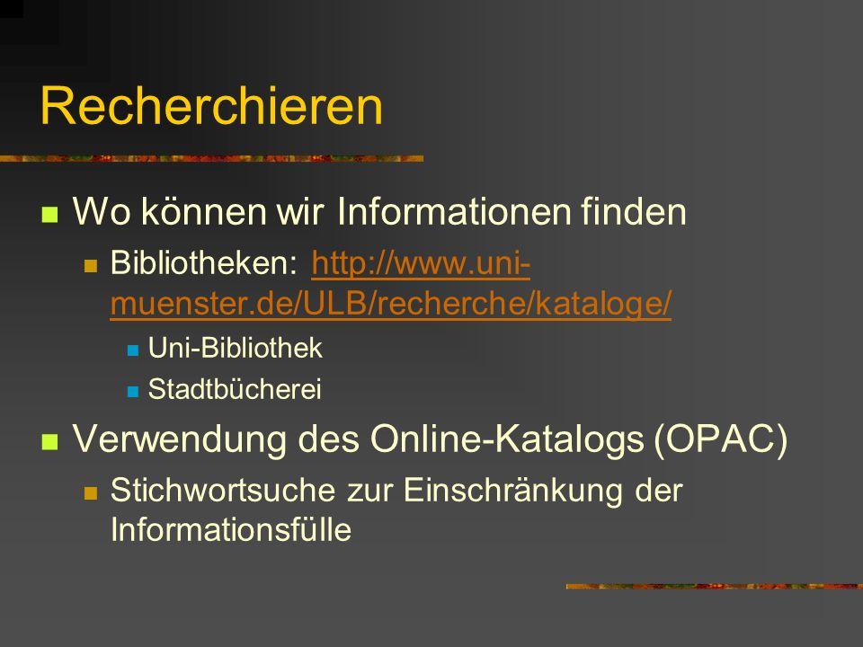 Recherchieren Wo können wir Informationen finden Bibliotheken: http://www.uni- muenster.de/ULB/recherche/kataloge/http://www.uni- muenster.de/ULB/recherche/kataloge/ Uni-Bibliothek Stadtbücherei Verwendung des Online-Katalogs (OPAC) Stichwortsuche zur Einschränkung der Informationsfülle