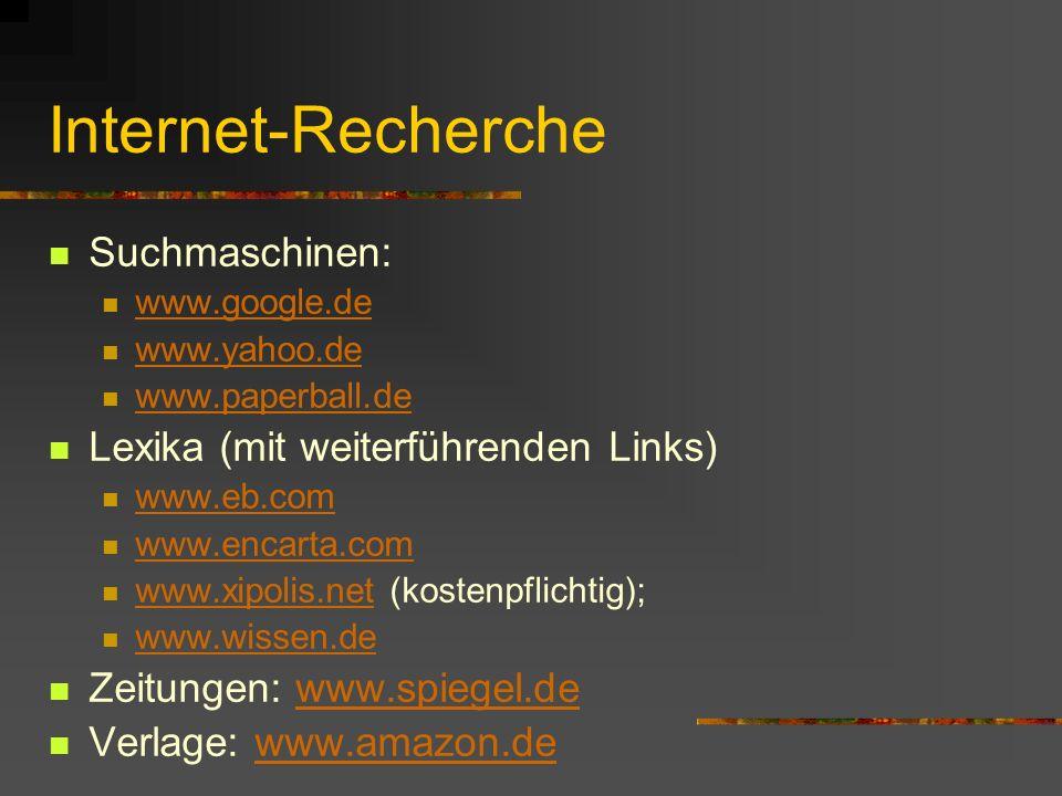 Internet-Recherche Suchmaschinen: www.google.de www.yahoo.de www.paperball.de Lexika (mit weiterführenden Links) www.eb.com www.encarta.com www.xipolis.net (kostenpflichtig); www.xipolis.net www.wissen.de Zeitungen: www.spiegel.dewww.spiegel.de Verlage: www.amazon.dewww.amazon.de