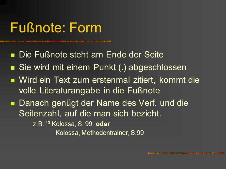 Fußnote: Form Die Fußnote steht am Ende der Seite Sie wird mit einem Punkt (.) abgeschlossen Wird ein Text zum erstenmal zitiert, kommt die volle Literaturangabe in die Fußnote Danach genügt der Name des Verf.