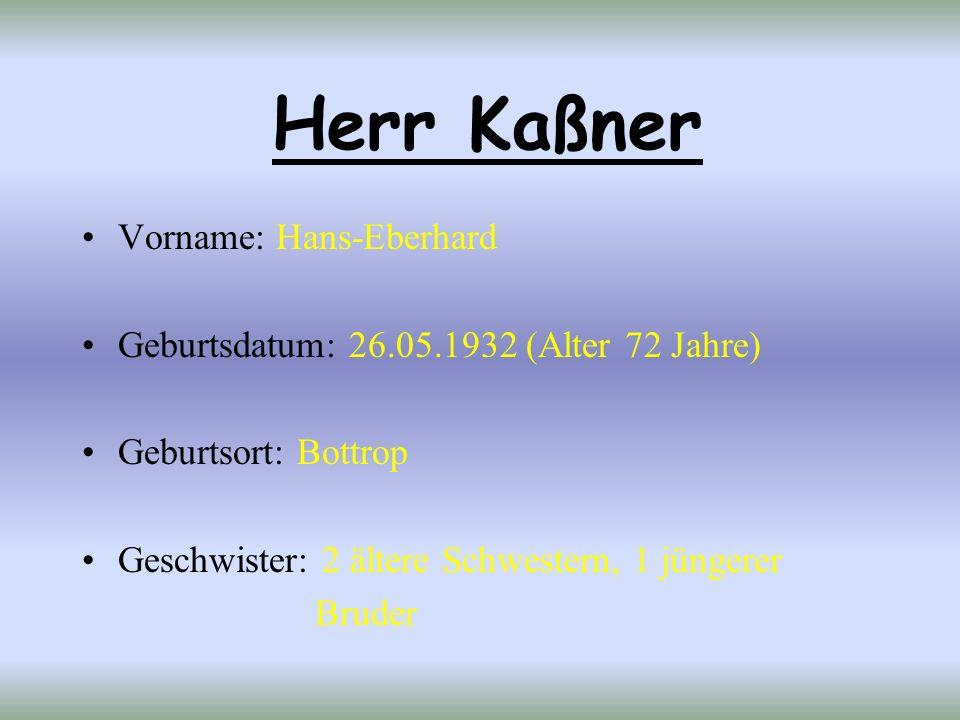 Herr Kaßner Vorname: Hans-Eberhard Geburtsdatum: 26.05.1932 (Alter 72 Jahre) Geburtsort: Bottrop Geschwister: 2 ältere Schwestern, 1 jüngerer Bruder
