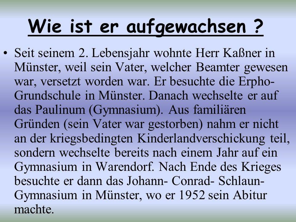 Wie ist er aufgewachsen ? Seit seinem 2. Lebensjahr wohnte Herr Kaßner in Münster, weil sein Vater, welcher Beamter gewesen war, versetzt worden war.
