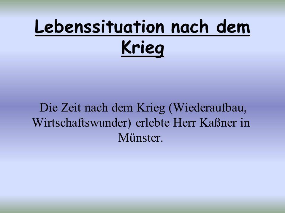 Lebenssituation nach dem Krieg Die Zeit nach dem Krieg (Wiederaufbau, Wirtschaftswunder) erlebte Herr Kaßner in Münster.