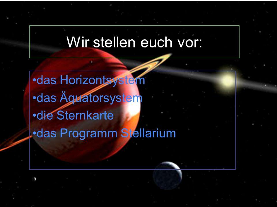 Wir stellen euch vor: das Horizontsystem das Äquatorsystem die Sternkarte das Programm Stellarium