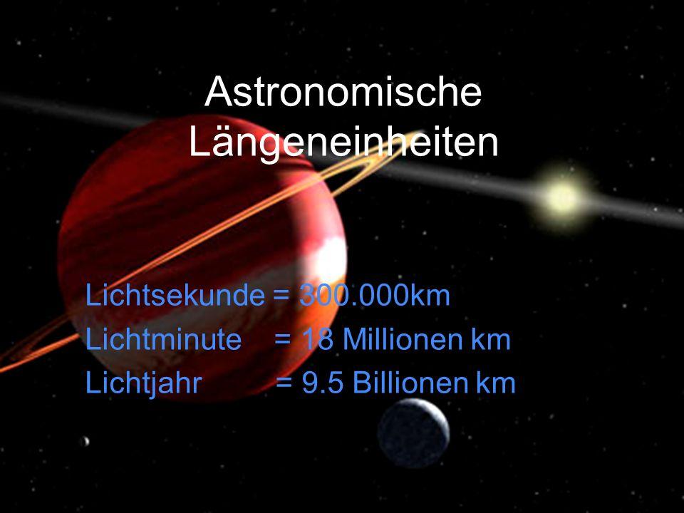 Astronomische Längeneinheiten Lichtsekunde = 300.000km Lichtminute = 18 Millionen km Lichtjahr = 9.5 Billionen km