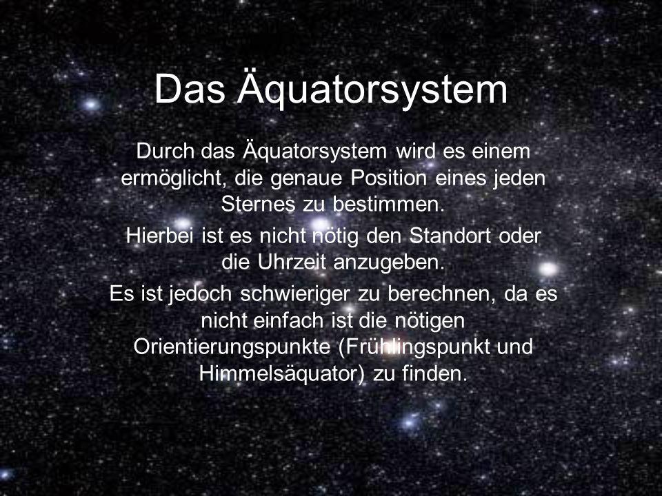 Das Äquatorsystem Durch das Äquatorsystem wird es einem ermöglicht, die genaue Position eines jeden Sternes zu bestimmen. Hierbei ist es nicht nötig d