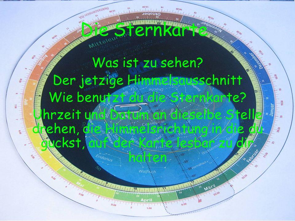 Die Sternkarte Was ist zu sehen? Der jetzige Himmelsausschnitt Wie benutzt du die Sternkarte? Uhrzeit und Datum an dieselbe Stelle drehen, die Himmels