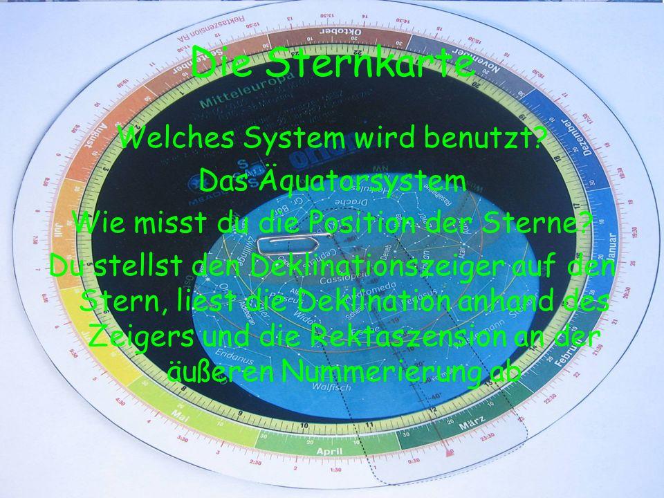 Die Sternkarte Welches System wird benutzt? Das Äquatorsystem Wie misst du die Position der Sterne? Du stellst den Deklinationszeiger auf den Stern, l