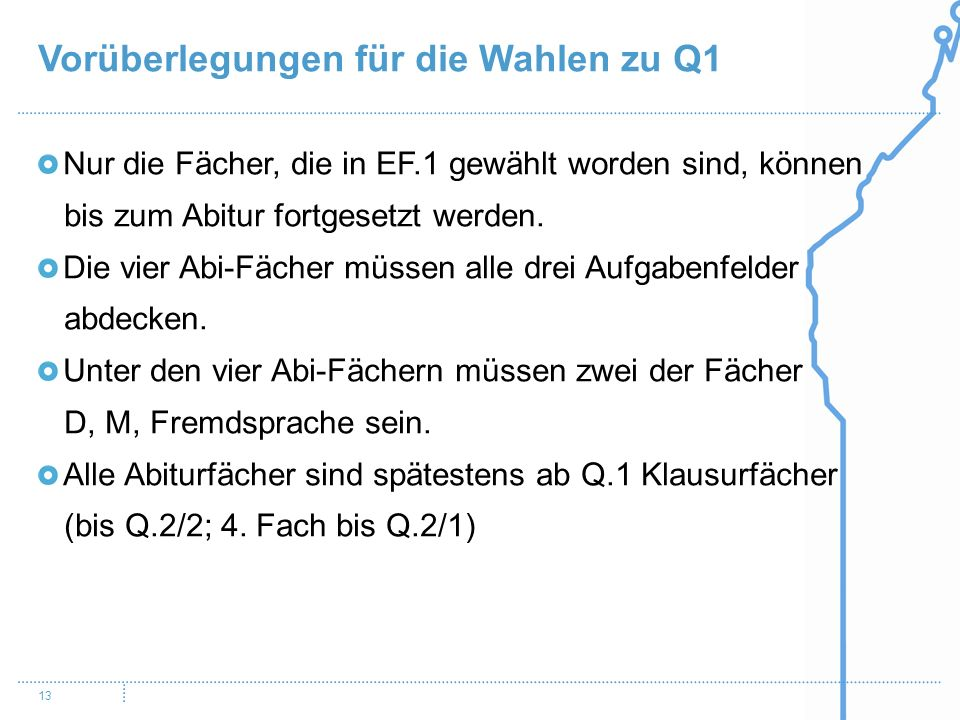 Vorüberlegungen für die Wahlen zu Q1 13 Nur die Fächer, die in EF.1 gewählt worden sind, können bis zum Abitur fortgesetzt werden.