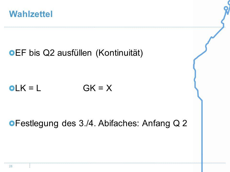 Wahlzettel 26 EF bis Q2 ausfüllen (Kontinuität) LK = L GK = X Festlegung des 3./4. Abifaches: Anfang Q 2