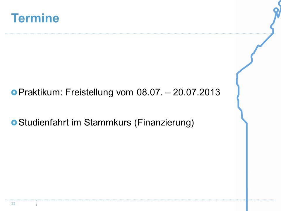 Termine 33 Praktikum: Freistellung vom 08.07. – 20.07.2013 Studienfahrt im Stammkurs (Finanzierung)