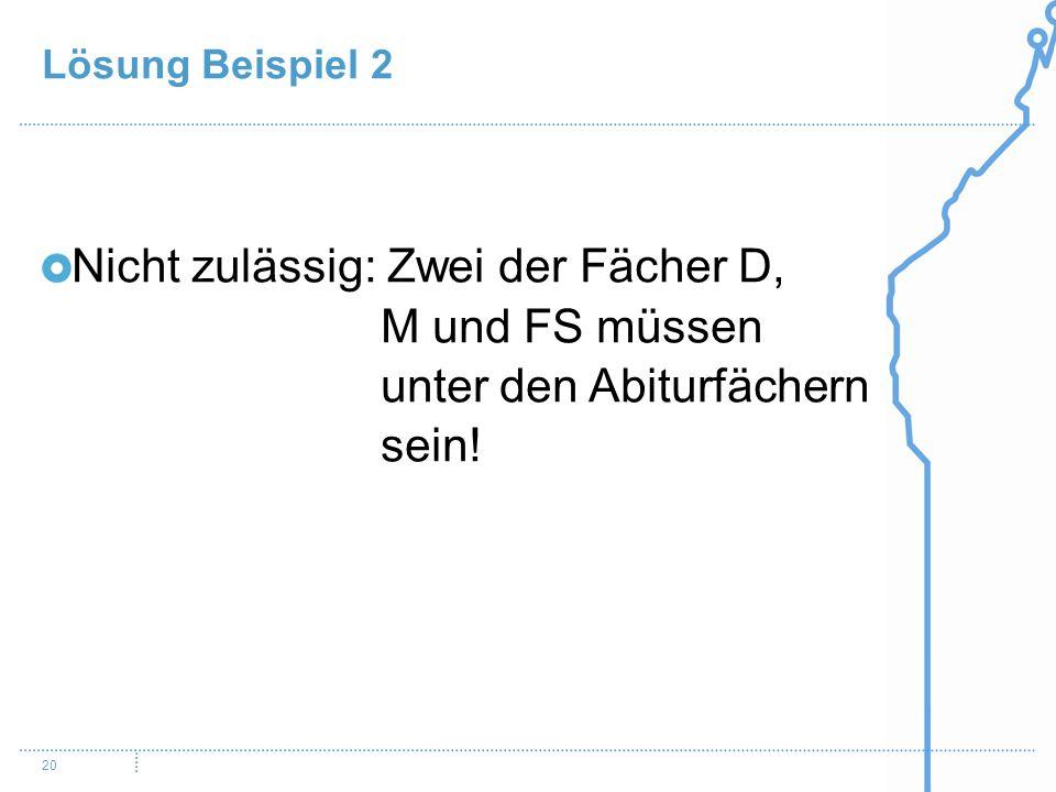 Lösung Beispiel 2 20 Nicht zulässig: Zwei der Fächer D, M und FS müssen unter den Abiturfächern sein!