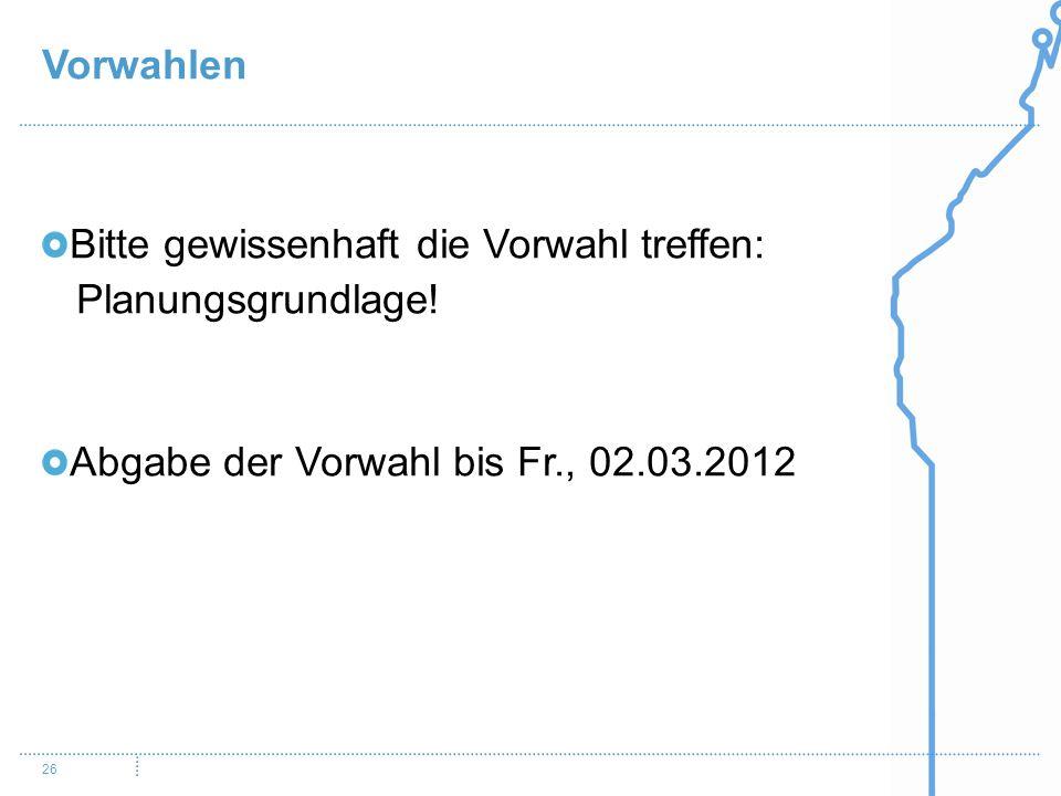 Vorwahlen 26 Bitte gewissenhaft die Vorwahl treffen: Planungsgrundlage! Abgabe der Vorwahl bis Fr., 02.03.2012