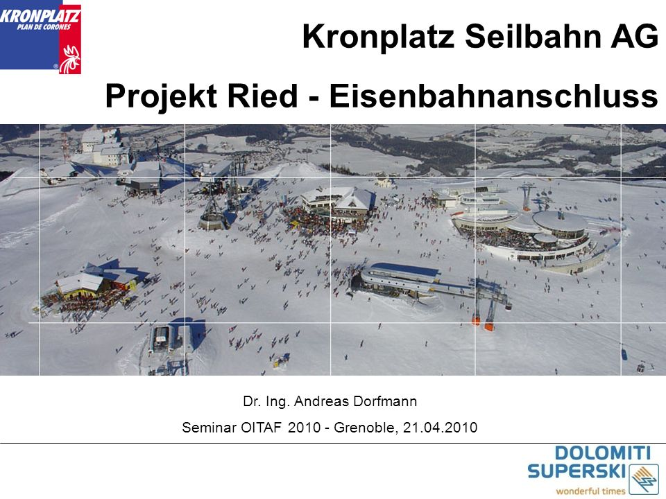 Kronplatz Seilbahn AG Projekt Ried - Eisenbahnanschluss Dr. Ing. Andreas Dorfmann Seminar OITAF 2010 - Grenoble, 21.04.2010