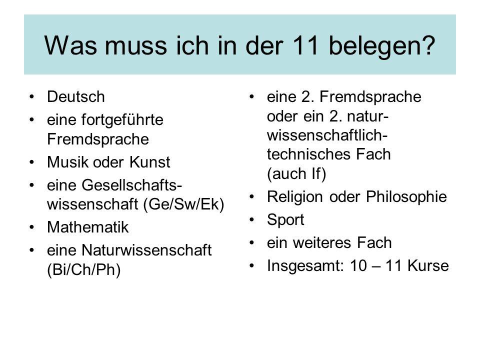 Was muss ich in der 11 belegen? Deutsch eine fortgeführte Fremdsprache Musik oder Kunst eine Gesellschafts- wissenschaft (Ge/Sw/Ek) Mathematik eine Na