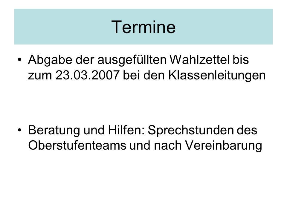 Termine Abgabe der ausgefüllten Wahlzettel bis zum 23.03.2007 bei den Klassenleitungen Beratung und Hilfen: Sprechstunden des Oberstufenteams und nach
