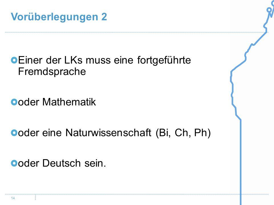 Vorüberlegungen 2 14 Einer der LKs muss eine fortgeführte Fremdsprache oder Mathematik oder eine Naturwissenschaft (Bi, Ch, Ph) oder Deutsch sein.