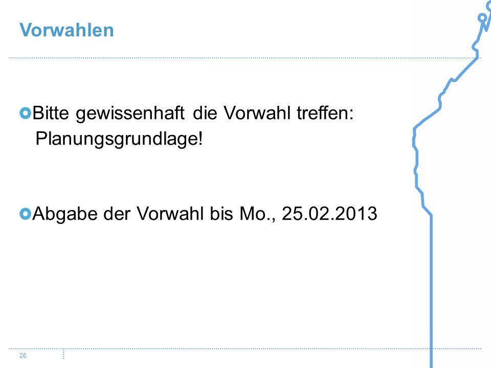 Vorwahlen 26 Bitte gewissenhaft die Vorwahl treffen: Planungsgrundlage! Abgabe der Vorwahl bis Mo., 25.02.2013