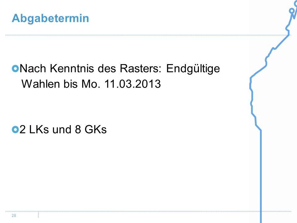 Abgabetermin 28 Nach Kenntnis des Rasters: Endgültige Wahlen bis Mo. 11.03.2013 2 LKs und 8 GKs