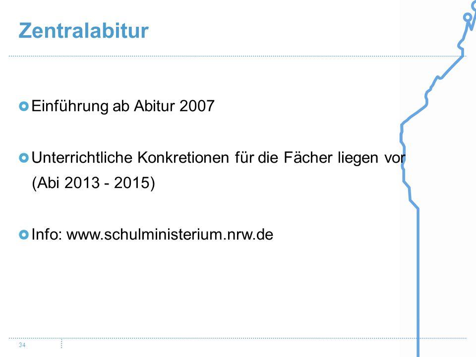 Zentralabitur 34 Einführung ab Abitur 2007 Unterrichtliche Konkretionen für die Fächer liegen vor (Abi 2013 - 2015) Info: www.schulministerium.nrw.de