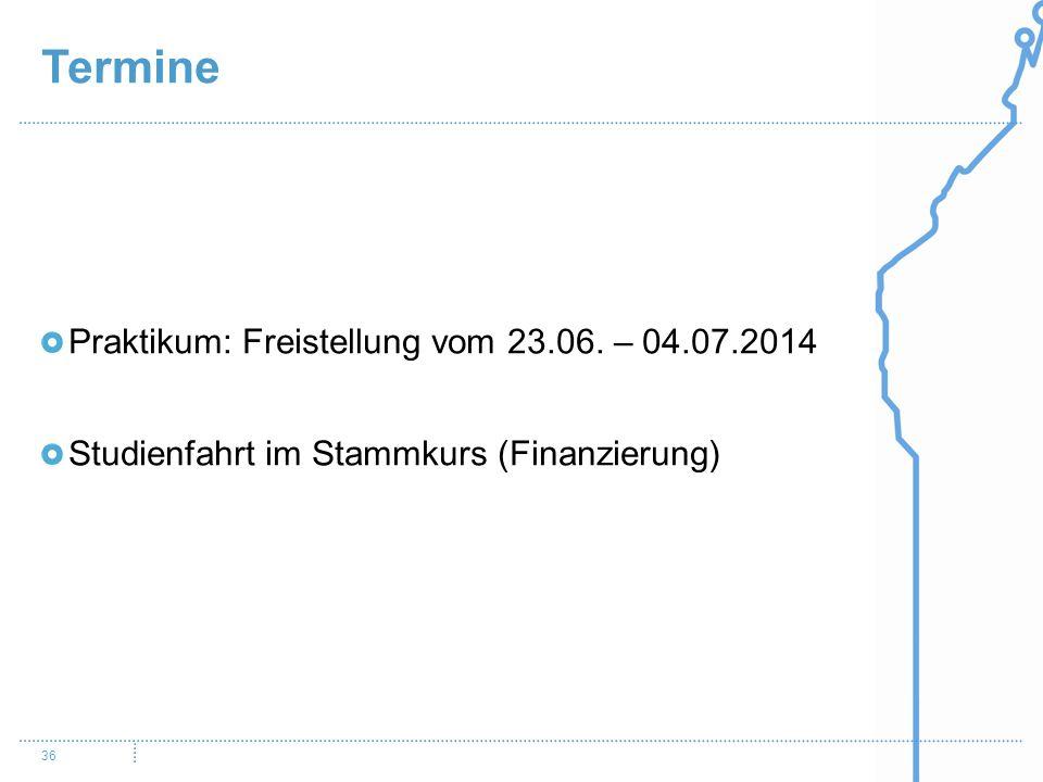 Termine 36 Praktikum: Freistellung vom 23.06. – 04.07.2014 Studienfahrt im Stammkurs (Finanzierung)