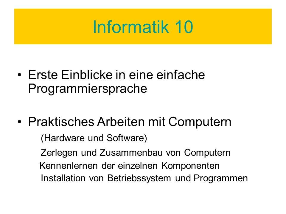 Informatik 10 Erste Einblicke in eine einfache Programmiersprache Praktisches Arbeiten mit Computern (Hardware und Software) Zerlegen und Zusammenbau