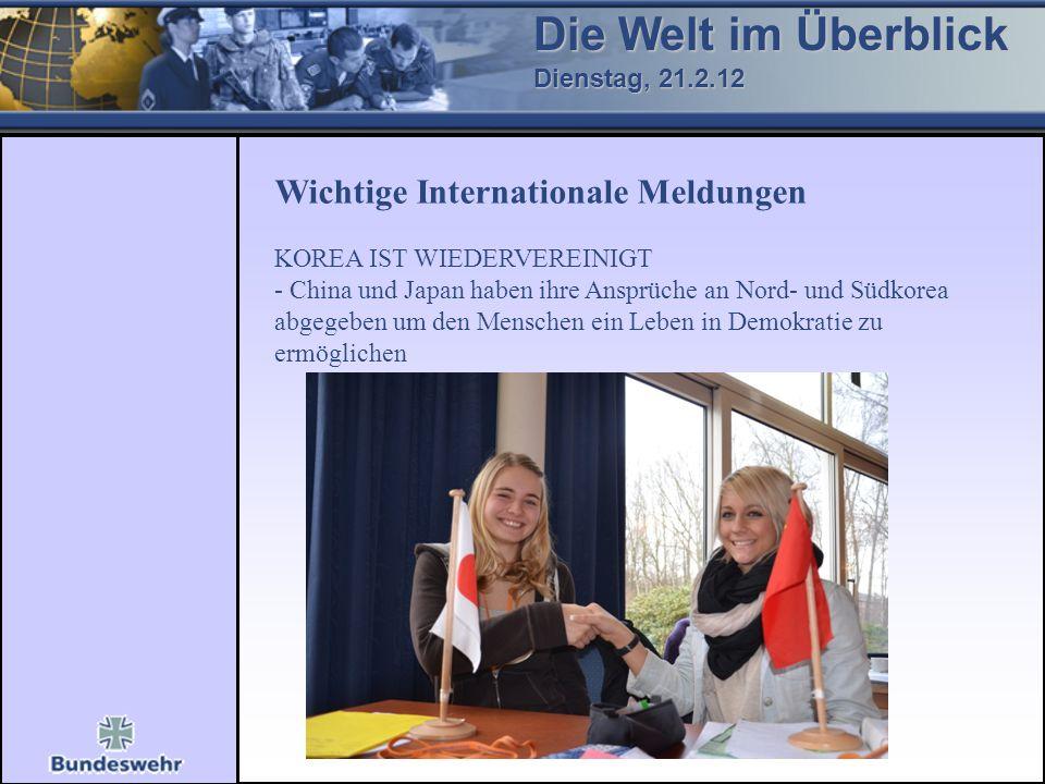 Die Welt im Überblick Dienstag, 21.2.12 Wichtige Internationale Meldungen KOREA IST WIEDERVEREINIGT - China und Japan haben ihre Ansprüche an Nord- un