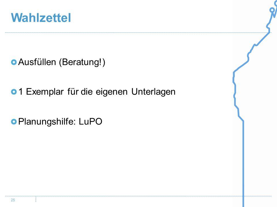 Wahlzettel 25 Ausfüllen (Beratung!) 1 Exemplar für die eigenen Unterlagen Planungshilfe: LuPO