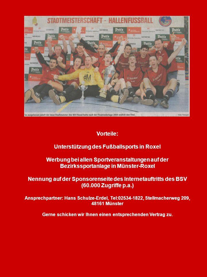 Vorteile: Unterstützung des Fußballsports in Roxel Werbung bei allen Sportveranstaltungen auf der Bezirkssportanlage in Münster-Roxel Nennung auf der Sponsorenseite des Internetauftritts des BSV (60.000 Zugriffe p.a.) Ansprechpartner: Hans Schulze-Erdel, Tel:02534-1822, Stellmacherweg 209, 48161 Münster Gerne schicken wir Ihnen einen entsprechenden Vertrag zu.