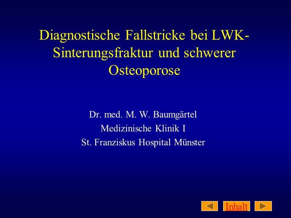 Inhalt Diagnostische Fallstricke bei LWK- Sinterungsfraktur und schwerer Osteoporose Dr. med. M. W. Baumgärtel Medizinische Klinik I St. Franziskus Ho
