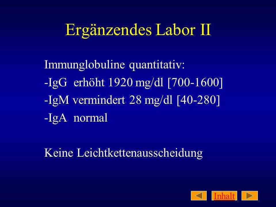 Inhalt Ergänzendes Labor II Immunglobuline quantitativ: -IgG erhöht 1920 mg/dl [700-1600] -IgM vermindert 28 mg/dl [40-280] -IgA normal Keine Leichtke