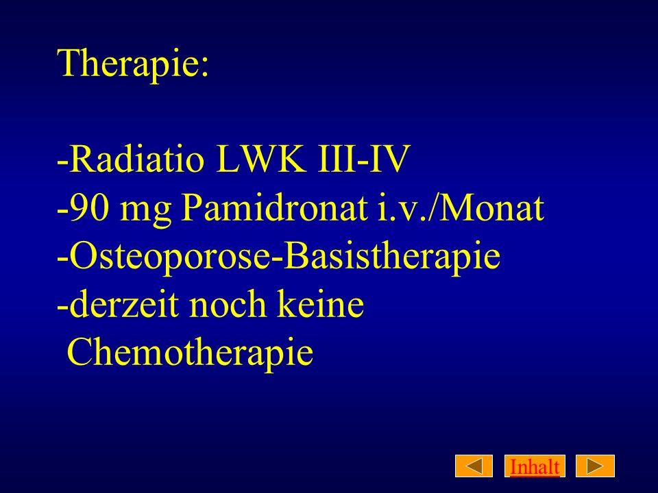 Inhalt Therapie: -Radiatio LWK III-IV -90 mg Pamidronat i.v./Monat -Osteoporose-Basistherapie -derzeit noch keine Chemotherapie