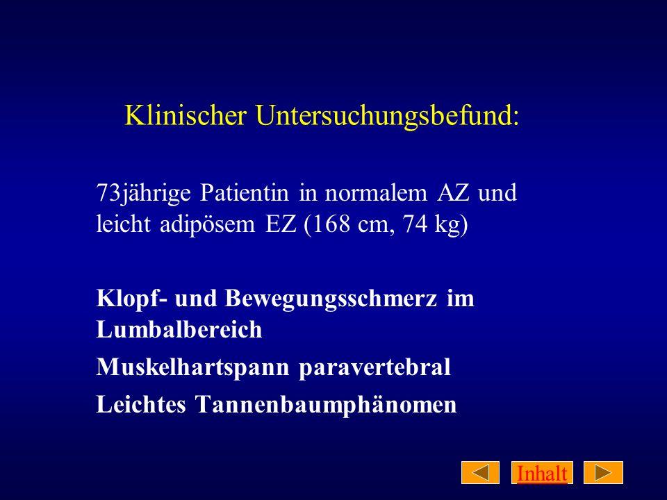 Inhalt Klinischer Untersuchungsbefund: 73jährige Patientin in normalem AZ und leicht adipösem EZ (168 cm, 74 kg) Klopf- und Bewegungsschmerz im Lumbal