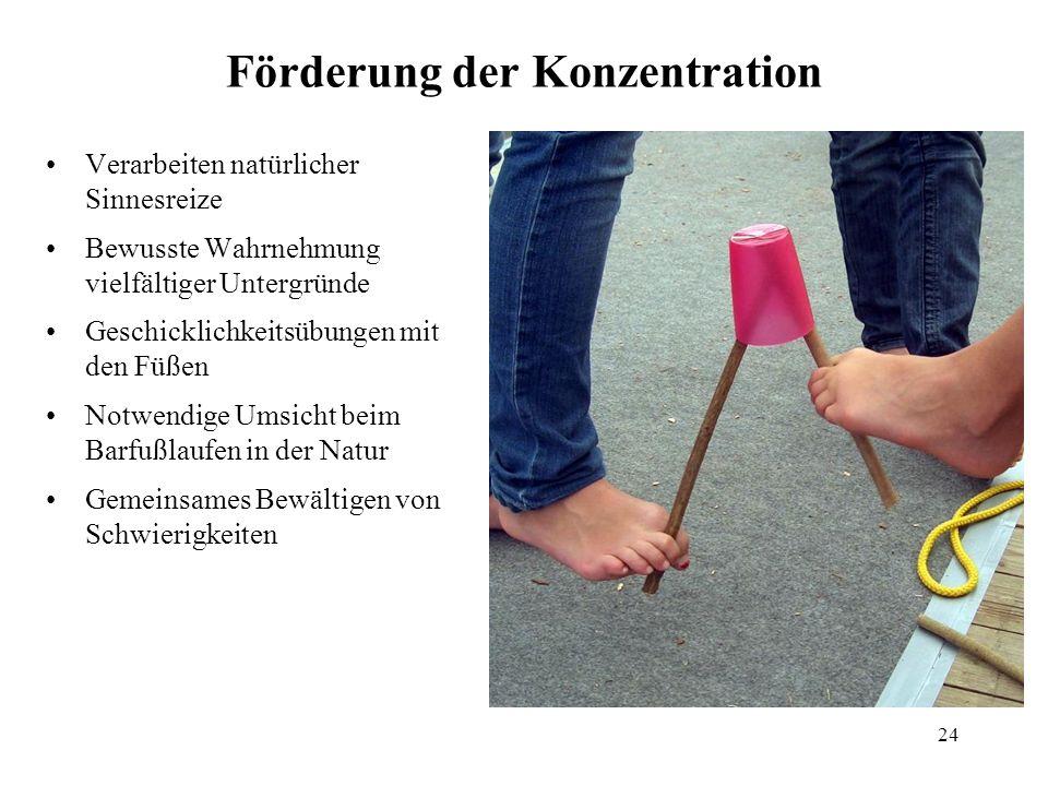 24 Förderung der Konzentration Verarbeiten natürlicher Sinnesreize Bewusste Wahrnehmung vielfältiger Untergründe Geschicklichkeitsübungen mit den Füße