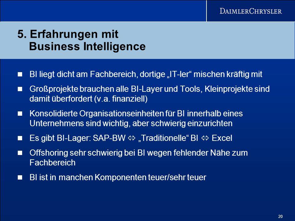 20 5. Erfahrungen mit Business Intelligence BI liegt dicht am Fachbereich, dortige IT-ler mischen kräftig mit Großprojekte brauchen alle BI-Layer und