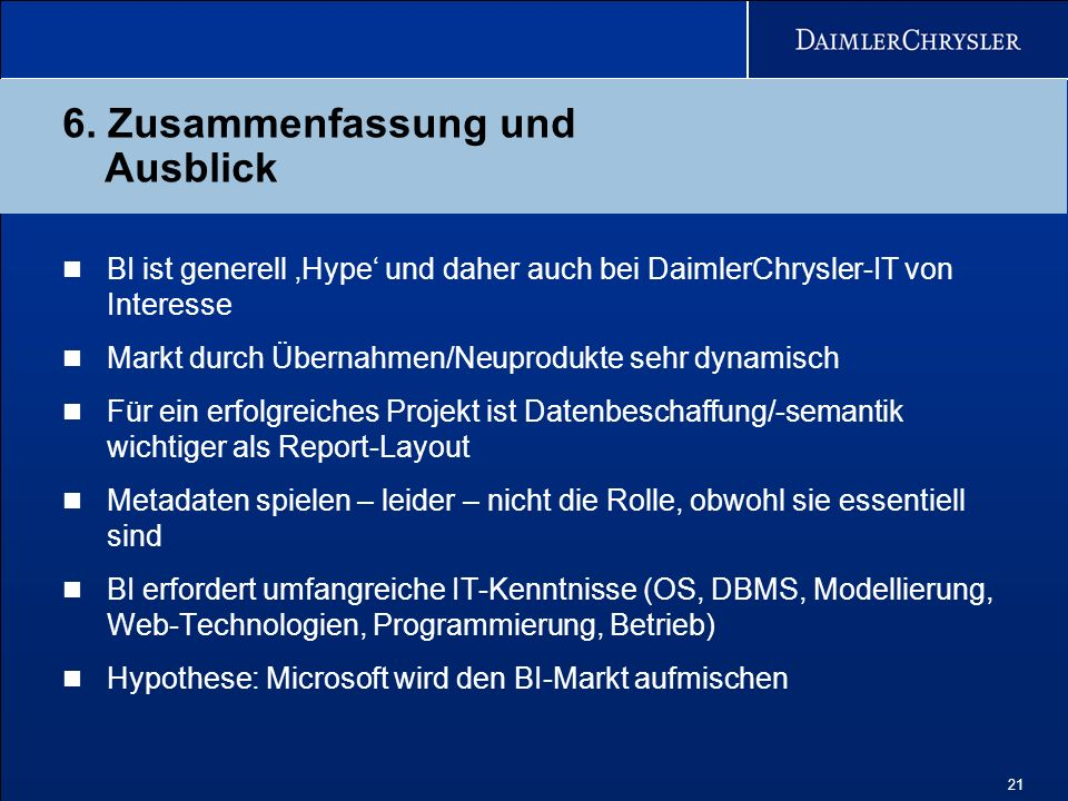 21 6. Zusammenfassung und Ausblick BI ist generell Hype und daher auch bei DaimlerChrysler-IT von Interesse Markt durch Übernahmen/Neuprodukte sehr dy