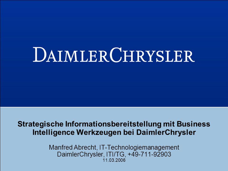 Strategische Informationsbereitstellung mit Business Intelligence Werkzeugen bei DaimlerChrysler Manfred Abrecht, IT-Technologiemanagement DaimlerChrysler, ITI/TG, +49-711-92903 11.03.2006
