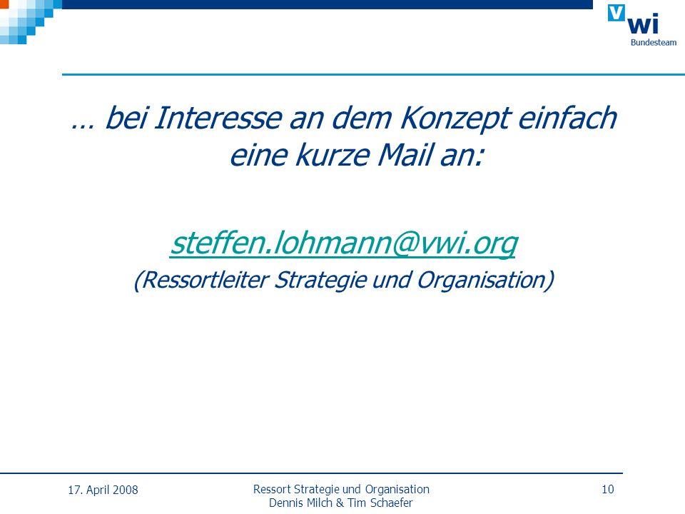 … bei Interesse an dem Konzept einfach eine kurze Mail an: steffen.lohmann@vwi.org (Ressortleiter Strategie und Organisation) 17. April 2008 Ressort S