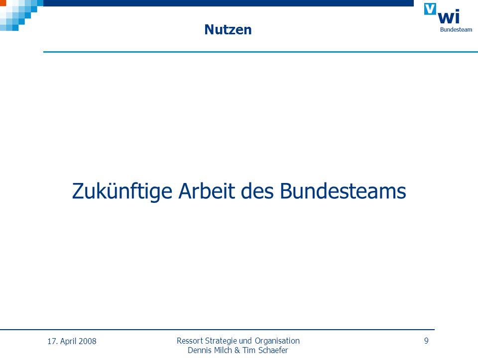 Nutzen Zukünftige Arbeit des Bundesteams 17. April 2008 Ressort Strategie und Organisation Dennis Milch & Tim Schaefer 9