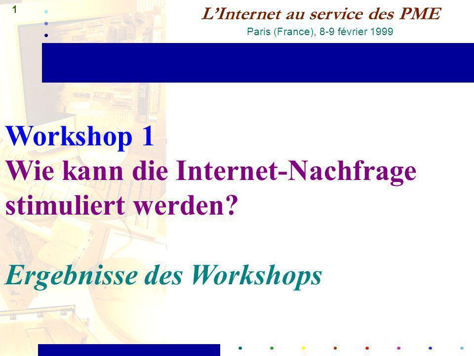 1 LInternet au service des PME Paris (France), 8-9 février 1999 Workshop 1 Wie kann die Internet-Nachfrage stimuliert werden? Ergebnisse des Workshops