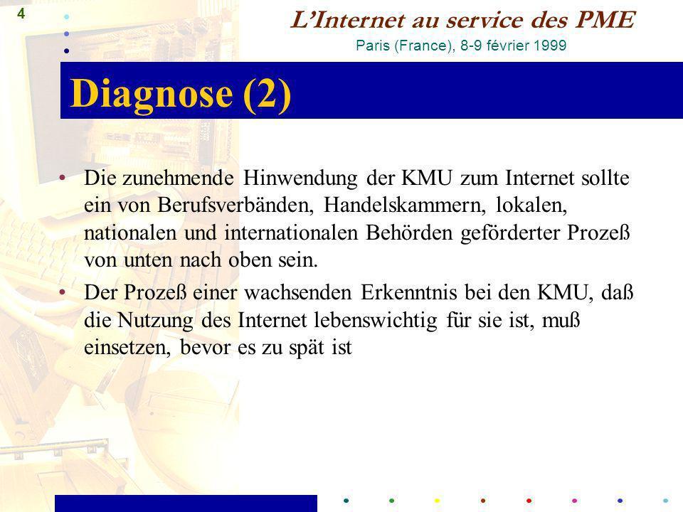 4 LInternet au service des PME Paris (France), 8-9 février 1999 Diagnose (2) Die zunehmende Hinwendung der KMU zum Internet sollte ein von Berufsverbänden, Handelskammern, lokalen, nationalen und internationalen Behörden geförderter Prozeß von unten nach oben sein.