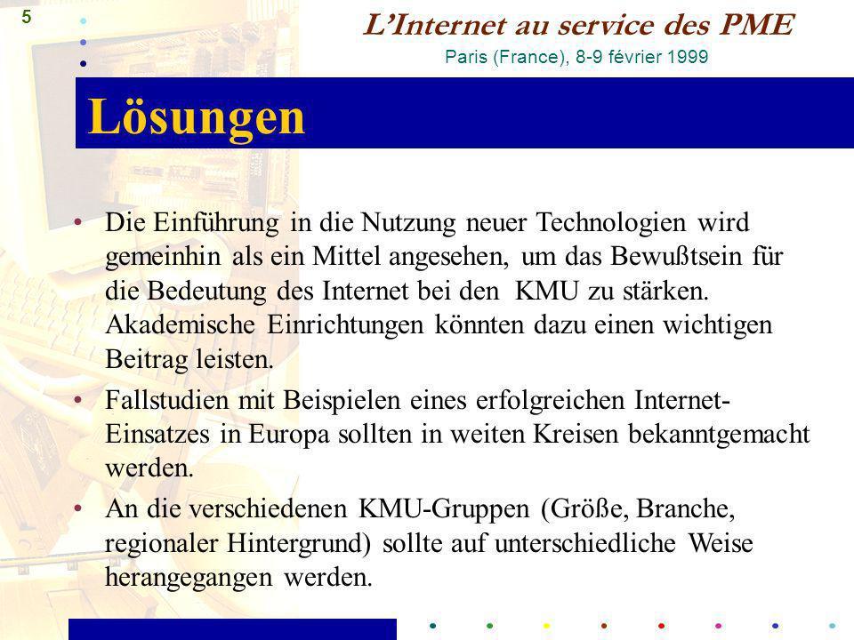 5 LInternet au service des PME Paris (France), 8-9 février 1999 Lösungen Die Einführung in die Nutzung neuer Technologien wird gemeinhin als ein Mittel angesehen, um das Bewußtsein für die Bedeutung des Internet bei den KMU zu stärken.