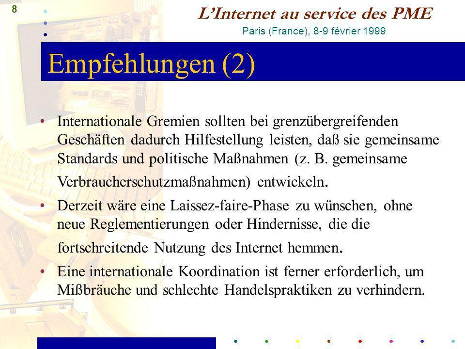 8 LInternet au service des PME Paris (France), 8-9 février 1999 Empfehlungen (2) Internationale Gremien sollten bei grenzübergreifenden Geschäften dadurch Hilfestellung leisten, daß sie gemeinsame Standards und politische Maßnahmen (z.