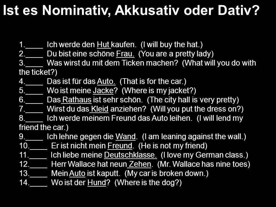 Ist es Nominativ, Akkusativ oder Dativ? 1.____ Ich werde den Hut kaufen. (I will buy the hat.) 2.____ Du bist eine schöne Frau. (You are a pretty lady