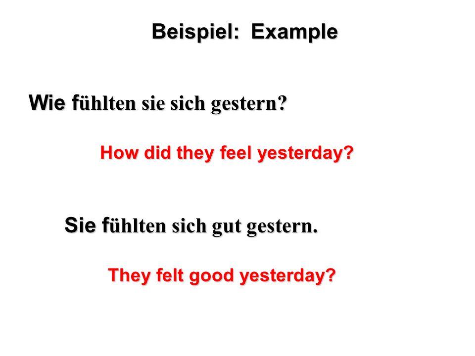 Beispiel: Example Wie f ühlten sie sich gestern? Sie f ühlten sich gut gestern. How did they feel yesterday? They felt good yesterday?