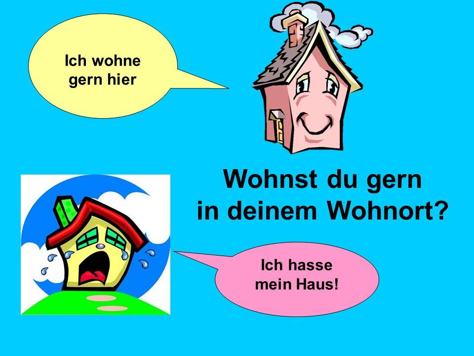 Wohnst du gern in deinem Wohnort? Ich hasse mein Haus! Ich wohne gern hier
