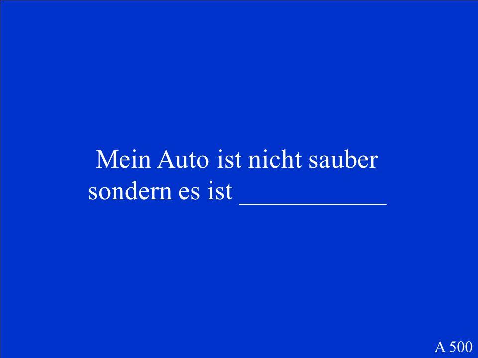 Mein Auto ist nicht sauber sondern es ist ___________ A 500