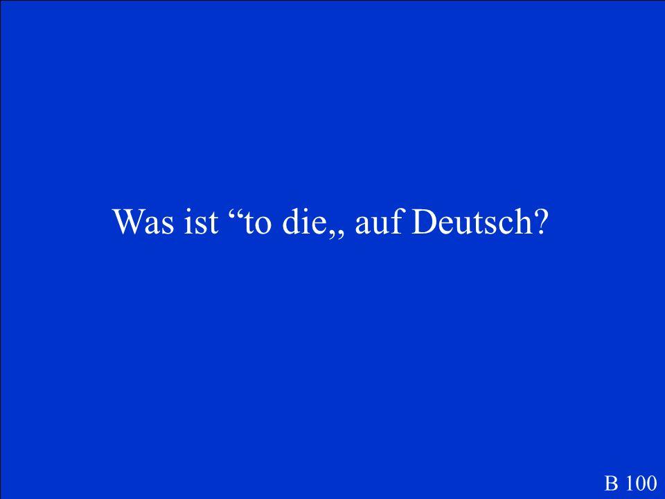 Was ist to die,, auf Deutsch? B 100