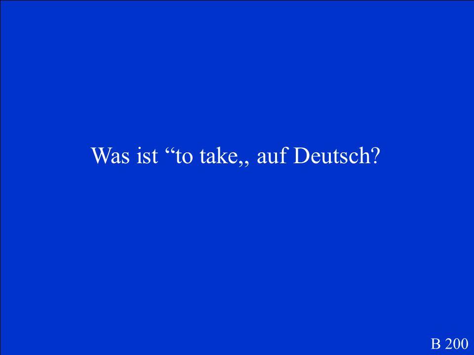 Was ist to take,, auf Deutsch? B 200