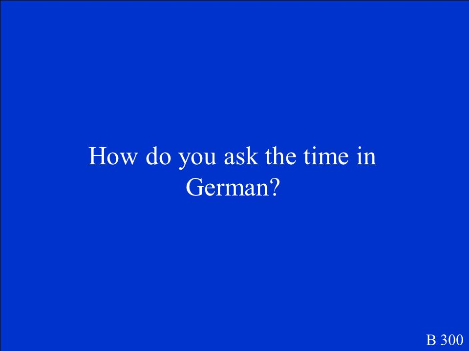 How do you ask the time in German? B 300
