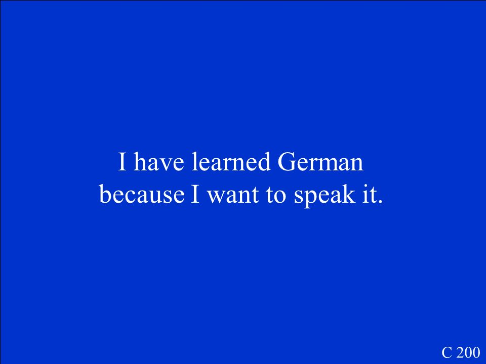 I have learned German because I want to speak it. C 200